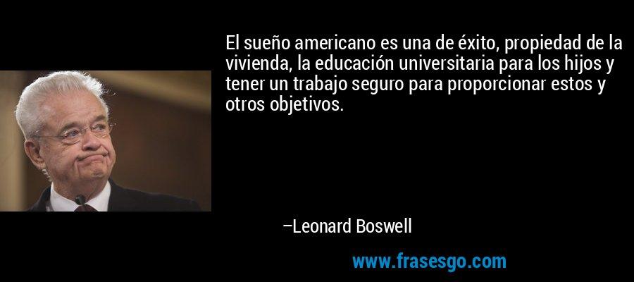 El sueño americano es una de éxito, propiedad de la vivienda, la educación universitaria para los hijos y tener un trabajo seguro para proporcionar estos y otros objetivos. – Leonard Boswell