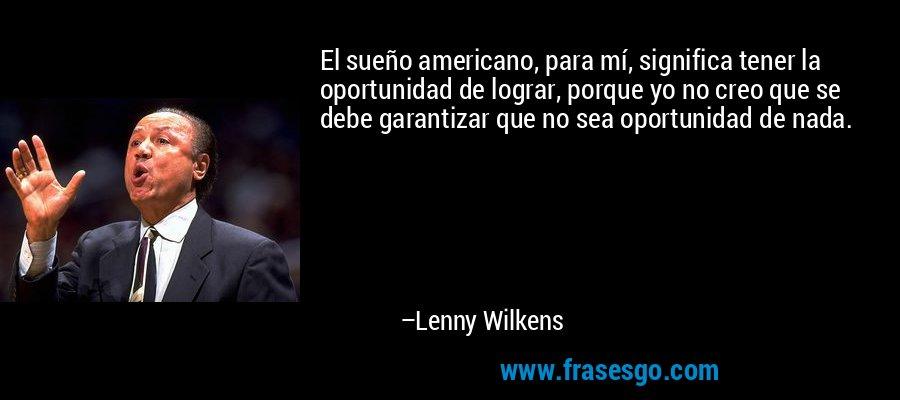 El sueño americano, para mí, significa tener la oportunidad de lograr, porque yo no creo que se debe garantizar que no sea oportunidad de nada. – Lenny Wilkens