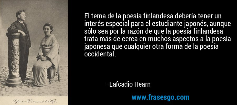 El tema de la poesía finlandesa debería tener un interés especial para el estudiante japonés, aunque sólo sea por la razón de que la poesía finlandesa trata más de cerca en muchos aspectos a la poesía japonesa que cualquier otra forma de la poesía occidental. – Lafcadio Hearn