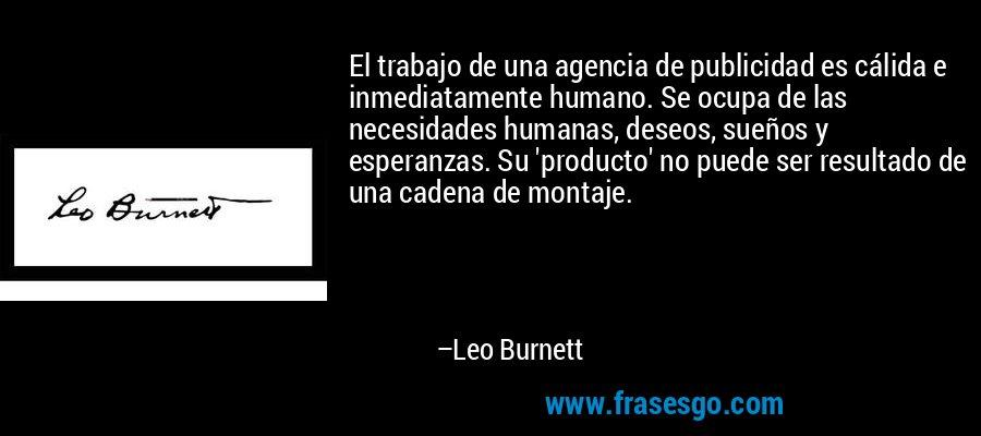 El trabajo de una agencia de publicidad es cálida e inmediatamente humano. Se ocupa de las necesidades humanas, deseos, sueños y esperanzas. Su 'producto' no puede ser resultado de una cadena de montaje. – Leo Burnett
