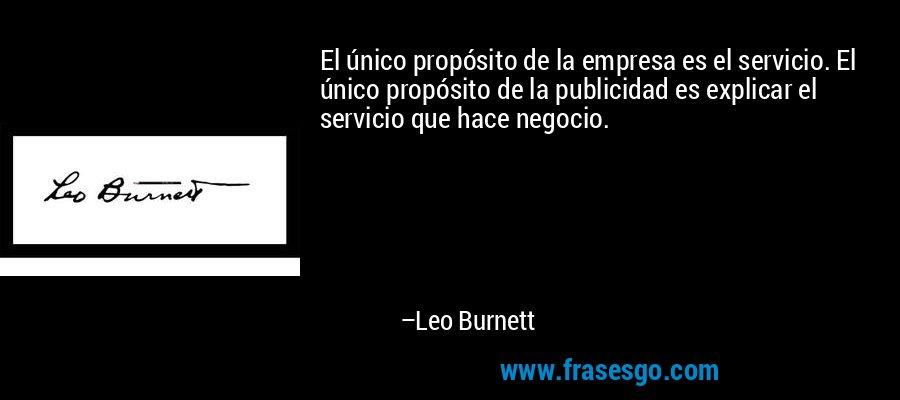 El único propósito de la empresa es el servicio. El único propósito de la publicidad es explicar el servicio que hace negocio. – Leo Burnett