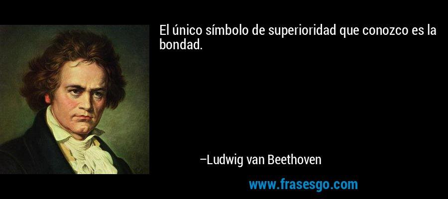 El único símbolo de superioridad que conozco es la bondad. – Ludwig van Beethoven
