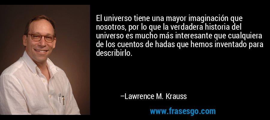 El universo tiene una mayor imaginación que nosotros, por lo que la verdadera historia del universo es mucho más interesante que cualquiera de los cuentos de hadas que hemos inventado para describirlo. – Lawrence M. Krauss