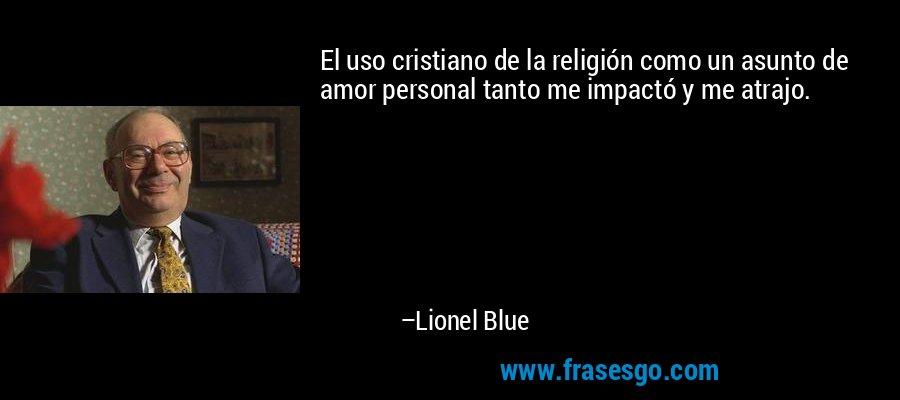 El uso cristiano de la religión como un asunto de amor personal tanto me impactó y me atrajo. – Lionel Blue
