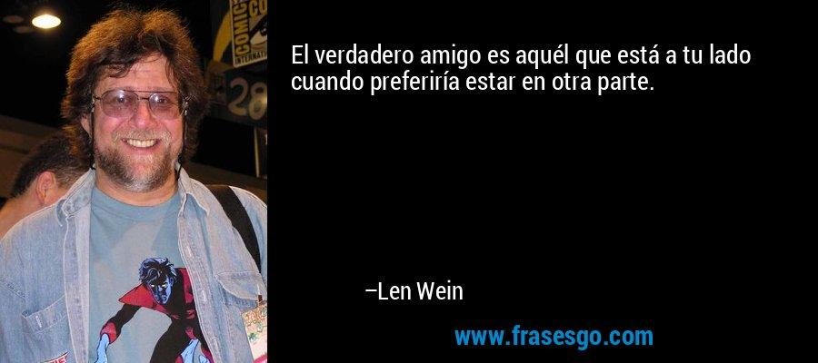 El verdadero amigo es aquél que está a tu lado cuando preferiría estar en otra parte. – Len Wein
