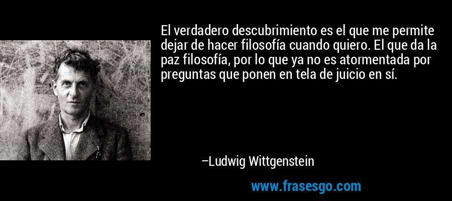 El verdadero descubrimiento es el que me permite dejar de hacer filosofía cuando quiero. El que da la paz filosofía, por lo que ya no es atormentada por preguntas que ponen en tela de juicio en sí. – Ludwig Wittgenstein