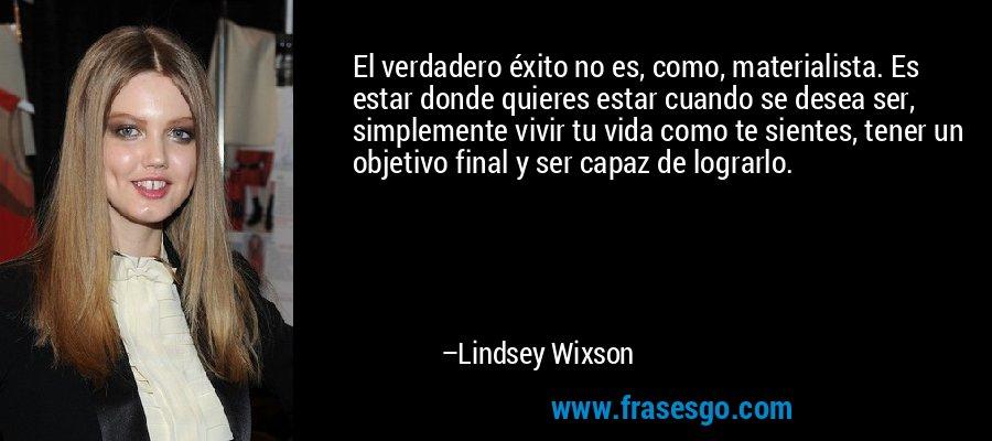 El verdadero éxito no es, como, materialista. Es estar donde quieres estar cuando se desea ser, simplemente vivir tu vida como te sientes, tener un objetivo final y ser capaz de lograrlo. – Lindsey Wixson