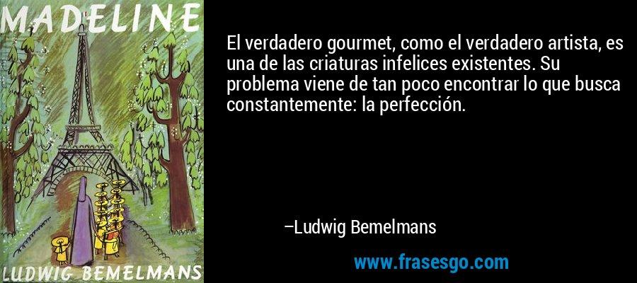 El verdadero gourmet, como el verdadero artista, es una de las criaturas infelices existentes. Su problema viene de tan poco encontrar lo que busca constantemente: la perfección. – Ludwig Bemelmans