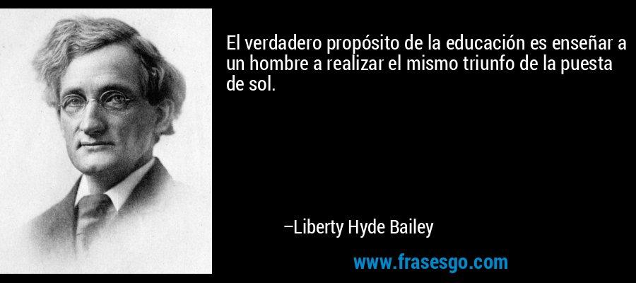 El verdadero propósito de la educación es enseñar a un hombre a realizar el mismo triunfo de la puesta de sol. – Liberty Hyde Bailey