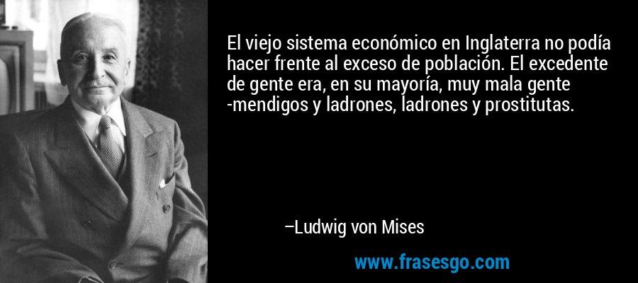 El viejo sistema económico en Inglaterra no podía hacer frente al exceso de población. El excedente de gente era, en su mayoría, muy mala gente -mendigos y ladrones, ladrones y prostitutas. – Ludwig von Mises