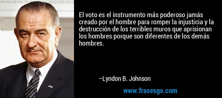 El voto es el instrumento más poderoso jamás creado por el hombre para romper la injusticia y la destrucción de los terribles muros que aprisionan los hombres porque son diferentes de los demás hombres. – Lyndon B. Johnson
