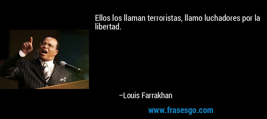 Ellos los llaman terroristas, llamo luchadores por la libertad. – Louis Farrakhan
