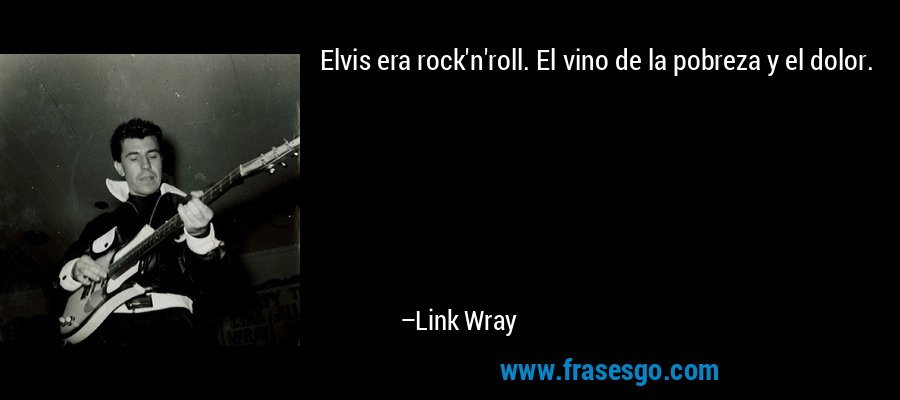 Elvis era rock'n'roll. El vino de la pobreza y el dolor. – Link Wray