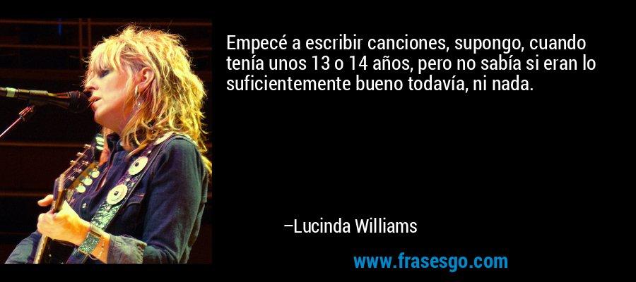 Empecé a escribir canciones, supongo, cuando tenía unos 13 o 14 años, pero no sabía si eran lo suficientemente bueno todavía, ni nada. – Lucinda Williams
