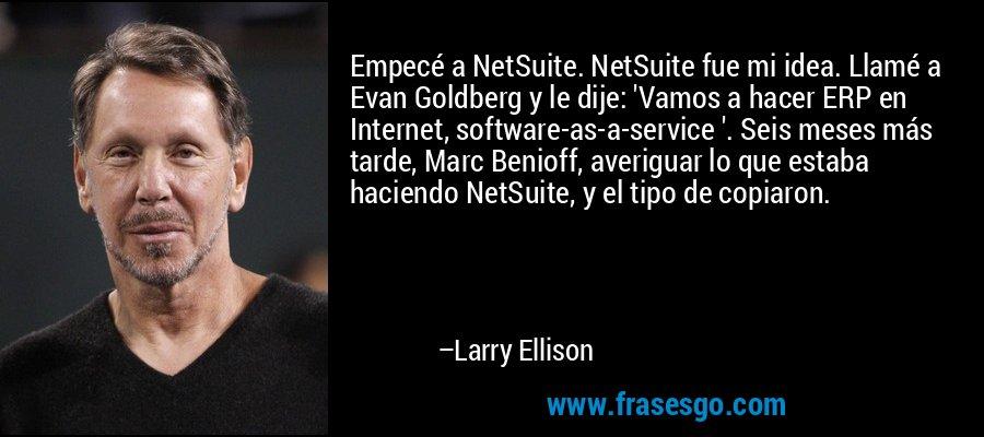 Empecé a NetSuite. NetSuite fue mi idea. Llamé a Evan Goldberg y le dije: 'Vamos a hacer ERP en Internet, software-as-a-service '. Seis meses más tarde, Marc Benioff, averiguar lo que estaba haciendo NetSuite, y el tipo de copiaron. – Larry Ellison