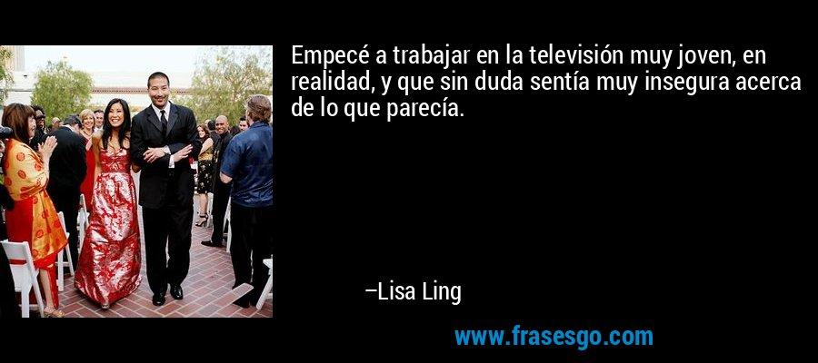 Empecé a trabajar en la televisión muy joven, en realidad, y que sin duda sentía muy insegura acerca de lo que parecía. – Lisa Ling