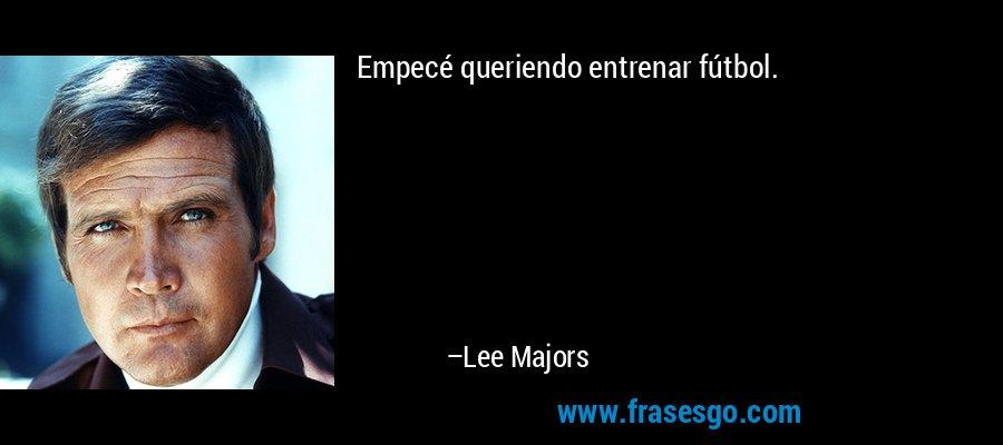 Empecé queriendo entrenar fútbol. – Lee Majors