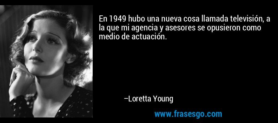 En 1949 hubo una nueva cosa llamada televisión, a la que mi agencia y asesores se opusieron como medio de actuación. – Loretta Young