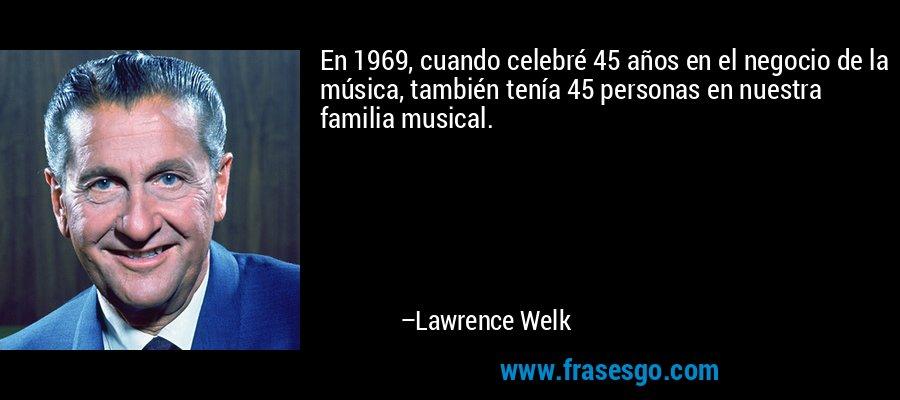 En 1969, cuando celebré 45 años en el negocio de la música, también tenía 45 personas en nuestra familia musical. – Lawrence Welk
