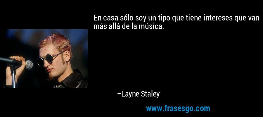 En casa sólo soy un tipo que tiene intereses que van más allá de la música. – Layne Staley