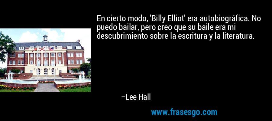 En cierto modo, 'Billy Elliot' era autobiográfica. No puedo bailar, pero creo que su baile era mi descubrimiento sobre la escritura y la literatura. – Lee Hall