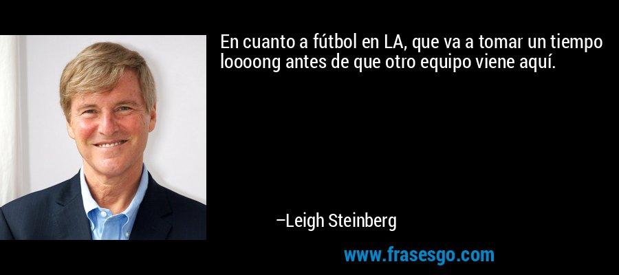En cuanto a fútbol en LA, que va a tomar un tiempo loooong antes de que otro equipo viene aquí. – Leigh Steinberg