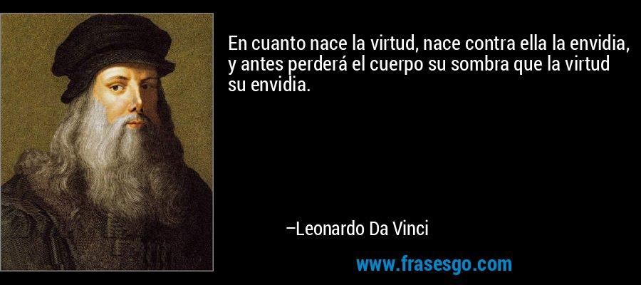 En cuanto nace la virtud, nace contra ella la envidia, y antes perderá el cuerpo su sombra que la virtud su envidia. – Leonardo Da Vinci