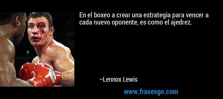 En el boxeo a crear una estrategia para vencer a cada nuevo oponente, es como el ajedrez. – Lennox Lewis