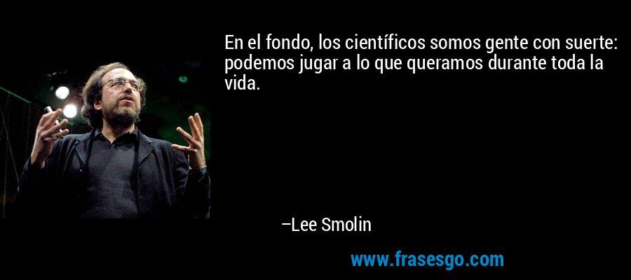 En el fondo, los científicos somos gente con suerte: podemos jugar a lo que queramos durante toda la vida. – Lee Smolin