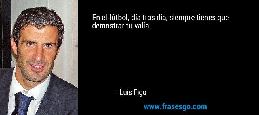 En el fútbol, día tras día, siempre tienes que demostrar tu valía. – Luis Figo