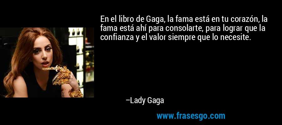 En el libro de Gaga, la fama está en tu corazón, la fama está ahí para consolarte, para lograr que la confianza y el valor siempre que lo necesite. – Lady Gaga