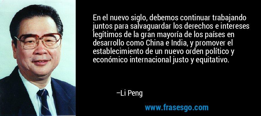 En el nuevo siglo, debemos continuar trabajando juntos para salvaguardar los derechos e intereses legítimos de la gran mayoría de los países en desarrollo como China e India, y promover el establecimiento de un nuevo orden político y económico internacional justo y equitativo. – Li Peng