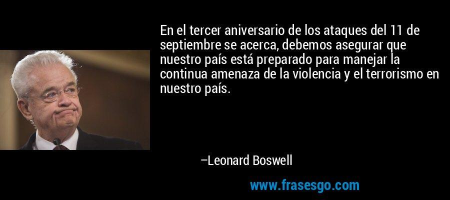 En el tercer aniversario de los ataques del 11 de septiembre se acerca, debemos asegurar que nuestro país está preparado para manejar la continua amenaza de la violencia y el terrorismo en nuestro país. – Leonard Boswell