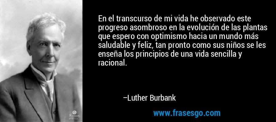 En el transcurso de mi vida he observado este progreso asombroso en la evolución de las plantas que espero con optimismo hacia un mundo más saludable y feliz, tan pronto como sus niños se les enseña los principios de una vida sencilla y racional. – Luther Burbank