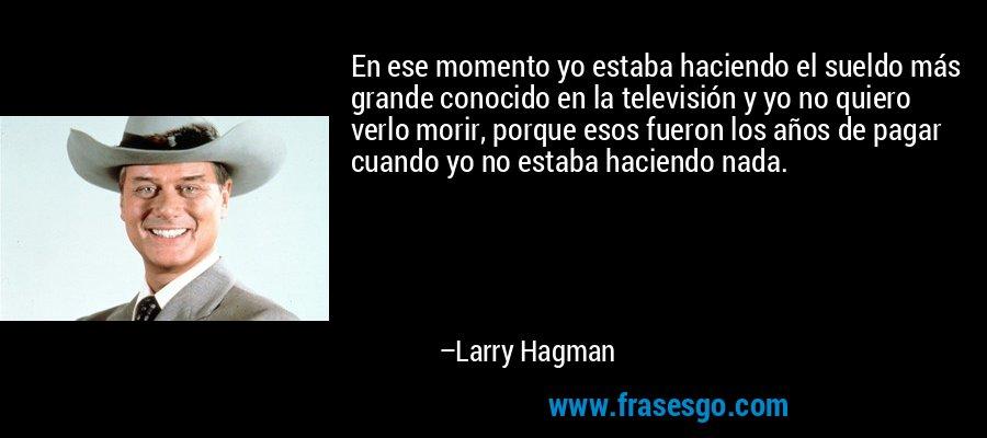 En ese momento yo estaba haciendo el sueldo más grande conocido en la televisión y yo no quiero verlo morir, porque esos fueron los años de pagar cuando yo no estaba haciendo nada. – Larry Hagman