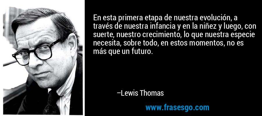 En esta primera etapa de nuestra evolución, a través de nuestra infancia y en la niñez y luego, con suerte, nuestro crecimiento, lo que nuestra especie necesita, sobre todo, en estos momentos, no es más que un futuro. – Lewis Thomas