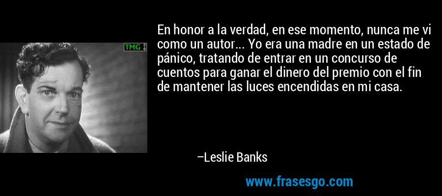 En honor a la verdad, en ese momento, nunca me vi como un autor... Yo era una madre en un estado de pánico, tratando de entrar en un concurso de cuentos para ganar el dinero del premio con el fin de mantener las luces encendidas en mi casa. – Leslie Banks