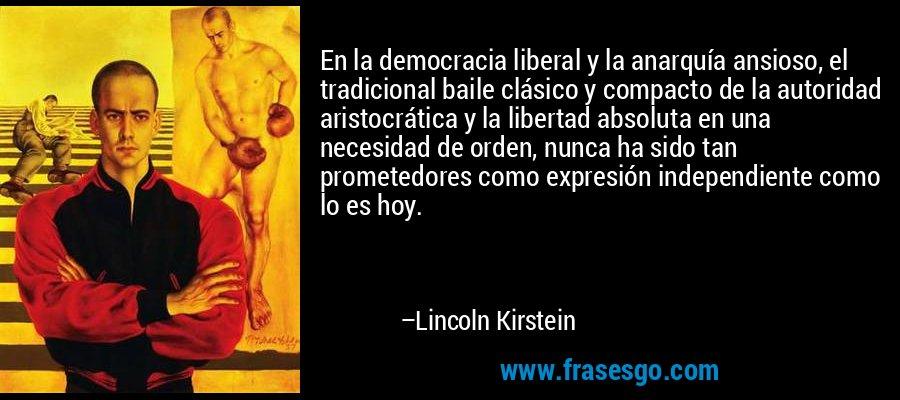 En la democracia liberal y la anarquía ansioso, el tradicional baile clásico y compacto de la autoridad aristocrática y la libertad absoluta en una necesidad de orden, nunca ha sido tan prometedores como expresión independiente como lo es hoy. – Lincoln Kirstein