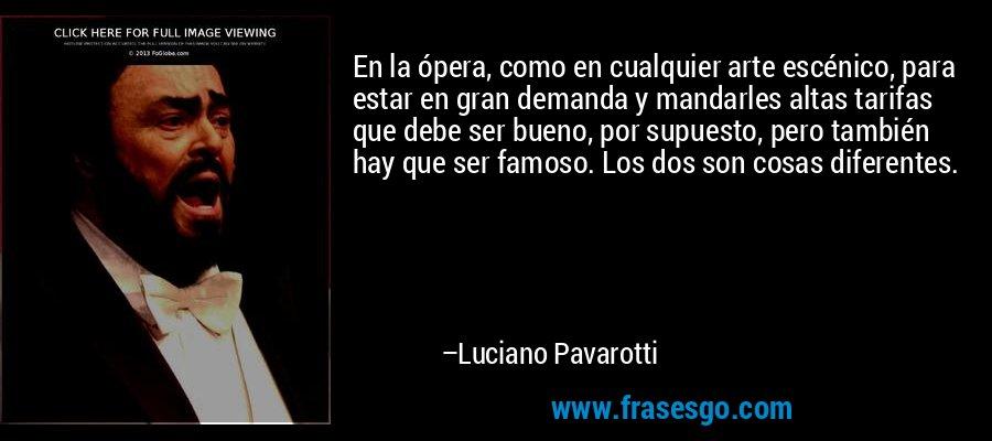 En la ópera, como en cualquier arte escénico, para estar en gran demanda y mandarles altas tarifas que debe ser bueno, por supuesto, pero también hay que ser famoso. Los dos son cosas diferentes. – Luciano Pavarotti