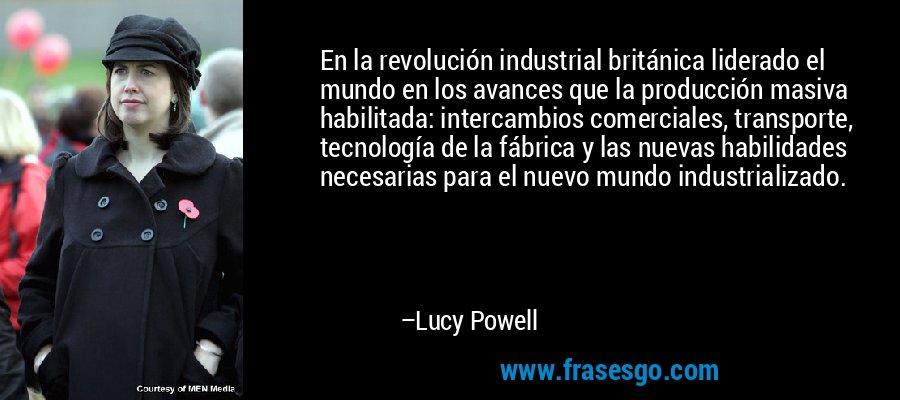 En la revolución industrial británica liderado el mundo en los avances que la producción masiva habilitada: intercambios comerciales, transporte, tecnología de la fábrica y las nuevas habilidades necesarias para el nuevo mundo industrializado. – Lucy Powell