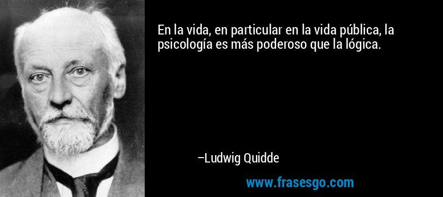 En la vida, en particular en la vida pública, la psicología es más poderoso que la lógica. – Ludwig Quidde