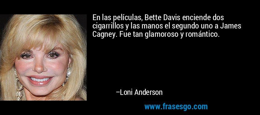 En las películas, Bette Davis enciende dos cigarrillos y las manos el segundo uno a James Cagney. Fue tan glamoroso y romántico. – Loni Anderson