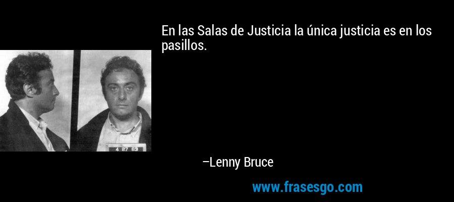 En las Salas de Justicia la única justicia es en los pasillos. – Lenny Bruce