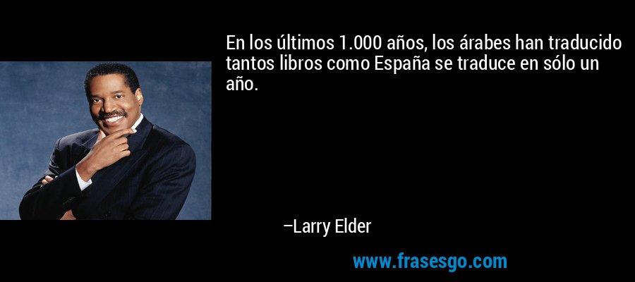 En los últimos 1.000 años, los árabes han traducido tantos libros como España se traduce en sólo un año. – Larry Elder