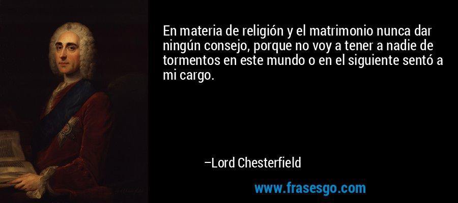 En materia de religión y el matrimonio nunca dar ningún consejo, porque no voy a tener a nadie de tormentos en este mundo o en el siguiente sentó a mi cargo. – Lord Chesterfield