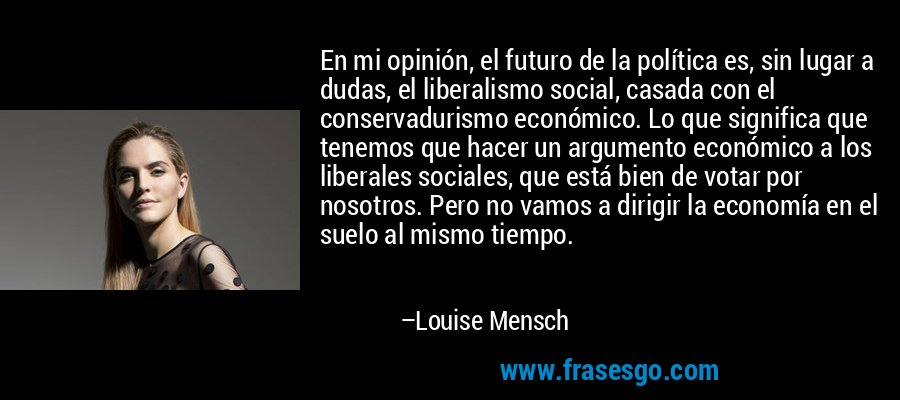 En mi opinión, el futuro de la política es, sin lugar a dudas, el liberalismo social, casada con el conservadurismo económico. Lo que significa que tenemos que hacer un argumento económico a los liberales sociales, que está bien de votar por nosotros. Pero no vamos a dirigir la economía en el suelo al mismo tiempo. – Louise Mensch