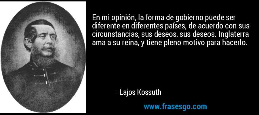En mi opinión, la forma de gobierno puede ser diferente en diferentes países, de acuerdo con sus circunstancias, sus deseos, sus deseos. Inglaterra ama a su reina, y tiene pleno motivo para hacerlo. – Lajos Kossuth