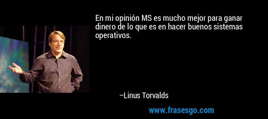 En mi opinión MS es mucho mejor para ganar dinero de lo que es en hacer buenos sistemas operativos. – Linus Torvalds