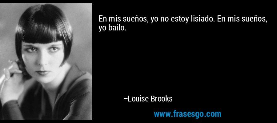 En mis sueños, yo no estoy lisiado. En mis sueños, yo bailo. – Louise Brooks