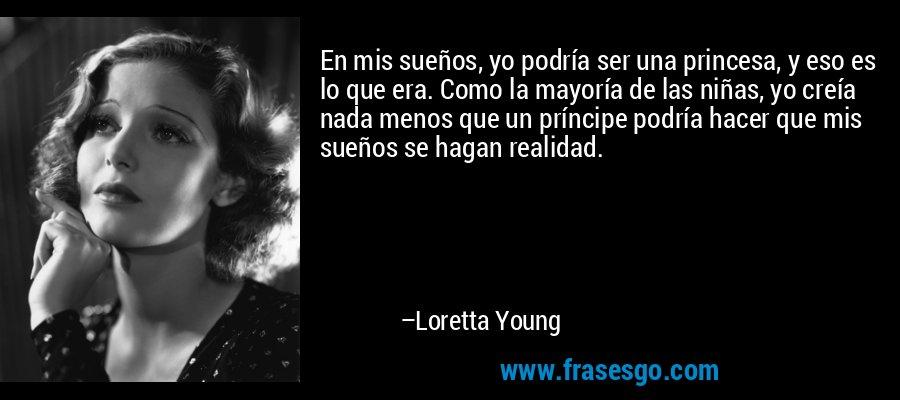 En mis sueños, yo podría ser una princesa, y eso es lo que era. Como la mayoría de las niñas, yo creía nada menos que un príncipe podría hacer que mis sueños se hagan realidad. – Loretta Young